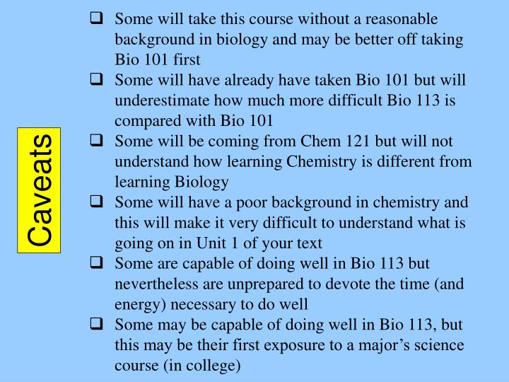 Some will take this course without a reasonable background in biology and may be better off taking Bio 101 first