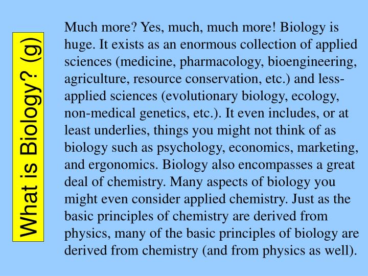 Much more? Yes, much, much more! Biology is huge. It exists as an enormous collection of applied sciences (medicine, pharmacology, bioengineering, agriculture, resource conservation, etc.) and less-applied sciences (evolutionary biology, ecology, non-medical genetics, etc.). It even includes, or at least underlies, things you might not think of as biology such as psychology, economics, marketing, and ergonomics. Biology also encompasses a great deal of chemistry. Many aspects of biology you might even consider applied chemistry. Just as the basic principles of chemistry are derived from physics, many of the basic principles of biology are derived from chemistry (and from physics as well).