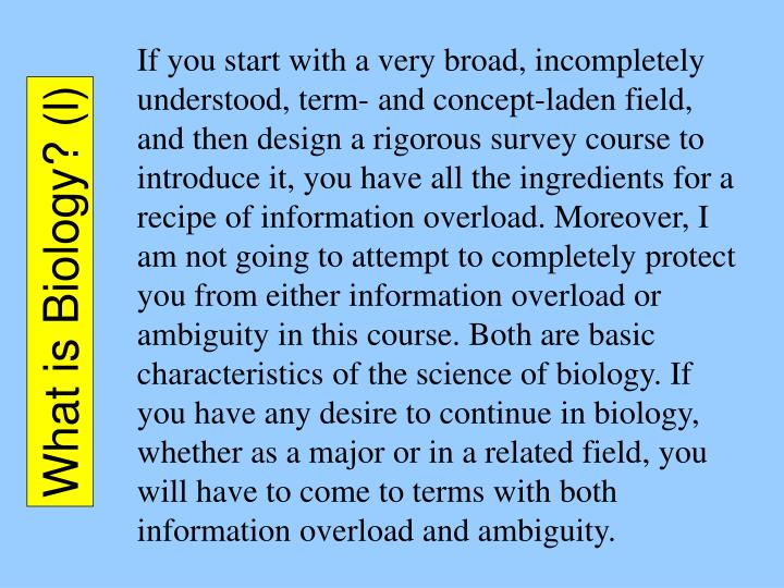 If you start with a very broad, incompletely understood, term- and concept-laden field, and then design a rigorous survey course to introduce it, you have all the ingredients for a recipe of information overload. Moreover, I am not going to attempt to completely protect you from either information overload or ambiguity in this course. Both are basic characteristics of the science of biology. If you have any desire to continue in biology, whether as a major or in a related field, you will have to come to terms with both information overload and ambiguity.