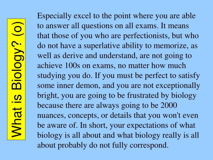 Especially excel to the point where you are able to answer all questions on all exams. It means that those of you who are perfectionists, but who do not have a superlative ability to memorize, as well as derive and understand, are not going to achieve 100s on exams, no matter how much studying you do. If you must be perfect to satisfy some inner demon, and you are not exceptionally bright, you are going to be frustrated by biology because there are always going to be 2000 nuances, concepts, or details that you won't even be aware of. In short, your expectations of what biology is all about and what biology really is all about probably do not fully correspond.