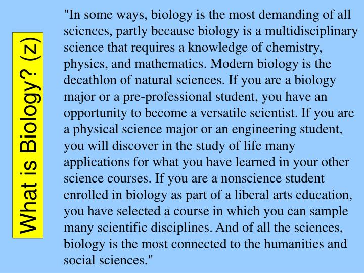 """In some ways, biology is the most demanding of all sciences, partly because biology is a multidisciplinary science that requires a knowledge of chemistry, physics, and mathematics. Modern biology is the decathlon of natural sciences. If you are a biology major or a pre-professional student, you have an opportunity to become a versatile scientist. If you are a physical science major or an engineering student, you will discover in the study of life many applications for what you have learned in your other science courses. If you are a nonscience student enrolled in biology as part of a liberal arts education, you have selected a course in which you can sample many scientific disciplines. And of all the sciences, biology is the most connected to the humanities and social sciences."""