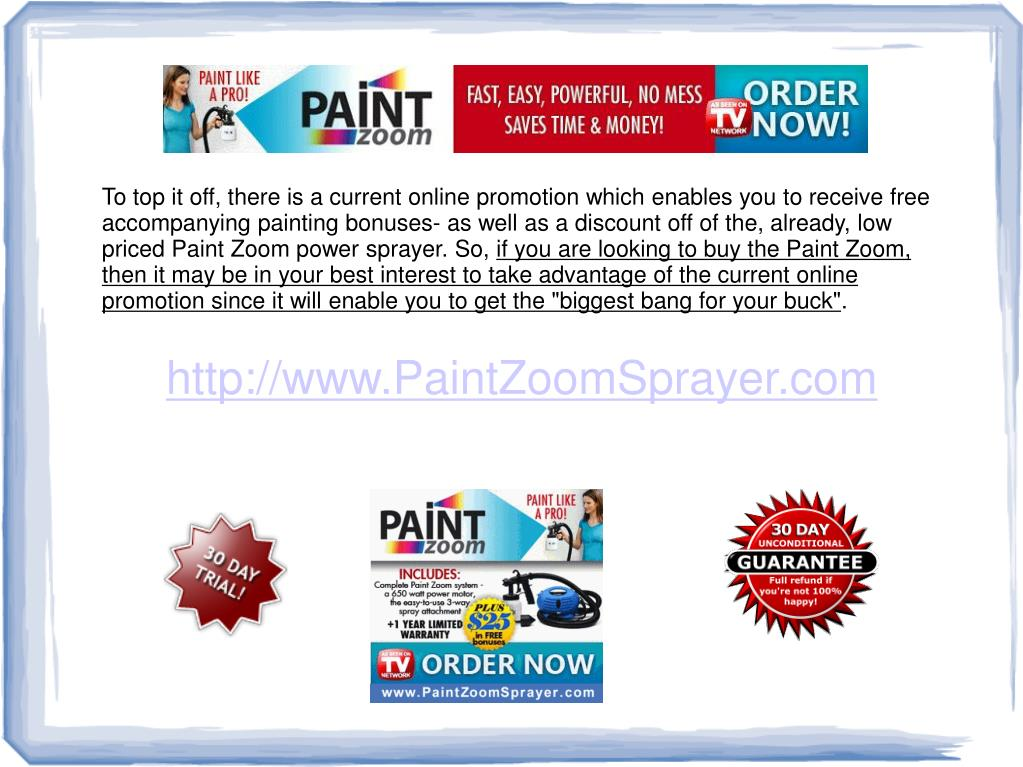 To top it off, there is a current online promotion which enables you to receive free accompanying painting bonuses- as well as a discount off of the, already, low priced Paint Zoom power sprayer. So,