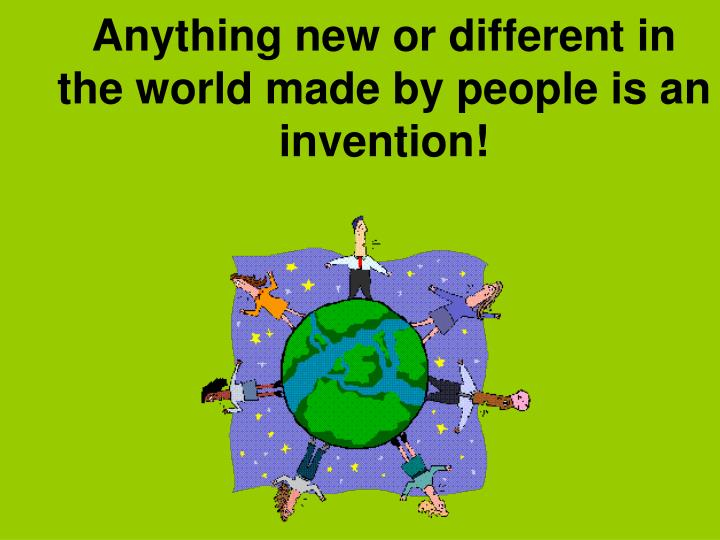 Anything new or different in the world made by people is an invention