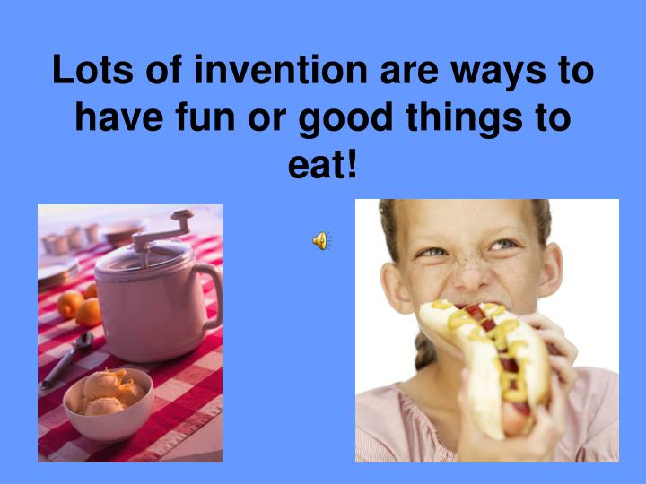 Lots of invention are ways to have fun or good things to eat!