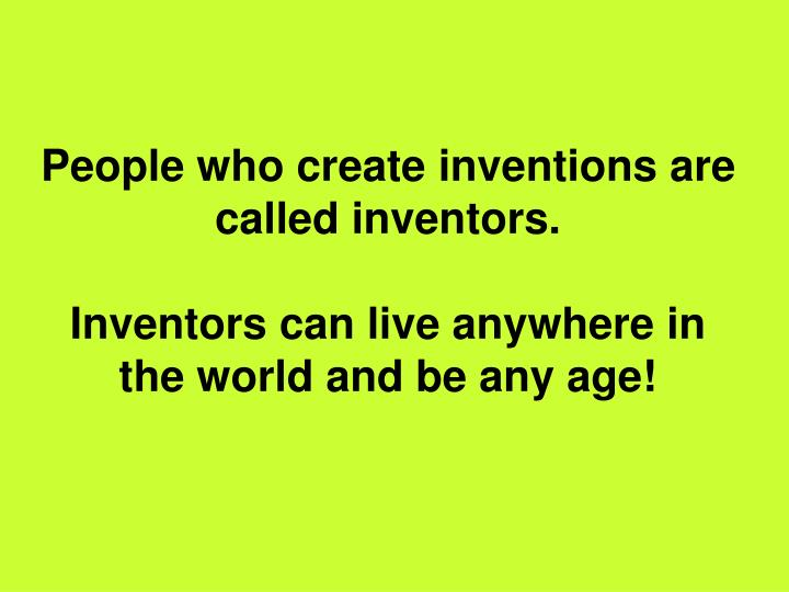 People who create inventions are called inventors.