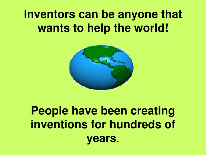 Inventors can be anyone that wants to help the world!