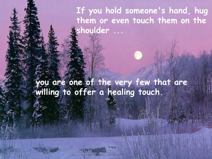 If you hold someone's hand, hug them or even touch them on the shoulder ...