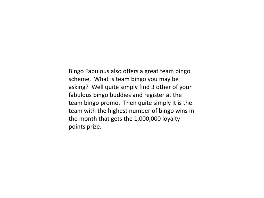 Bingo Fabulous also offers a great team bingo scheme.  What is team bingo you may be asking?  Well quite simply find 3 other of your fabulous bingo buddies and register at the team bingo promo.  Then quite simply it is the team with the highest number of bingo wins in the month that gets the 1,000,000 loyalty points prize.