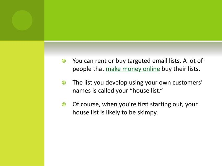 You can rent or buy targeted email lists. A lot of people that