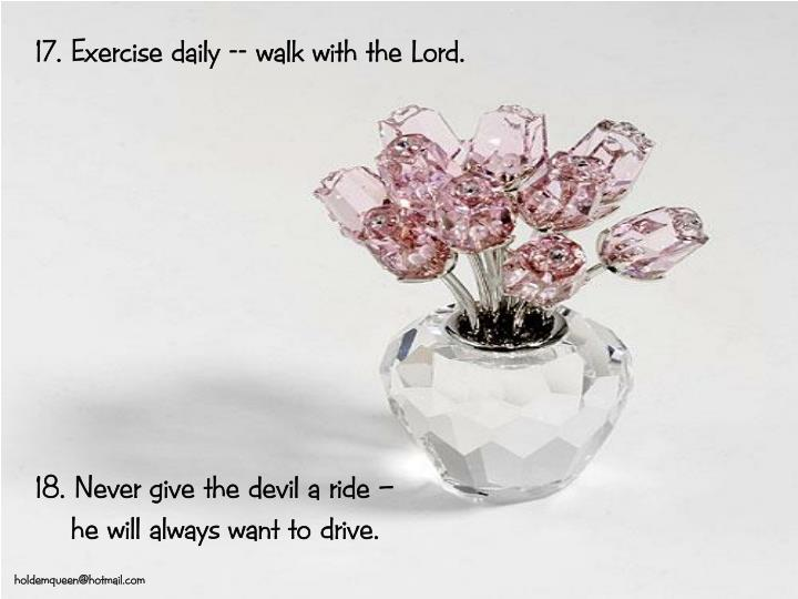 17. Exercise daily -- walk with the Lord.