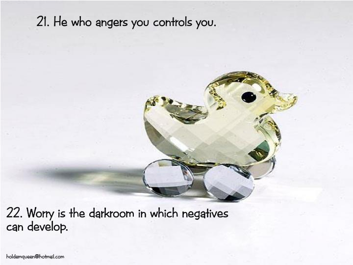 21. He who angers you controls you.