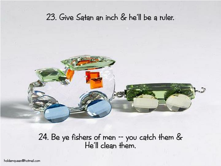 23. Give Satan an inch & he'll be a ruler.