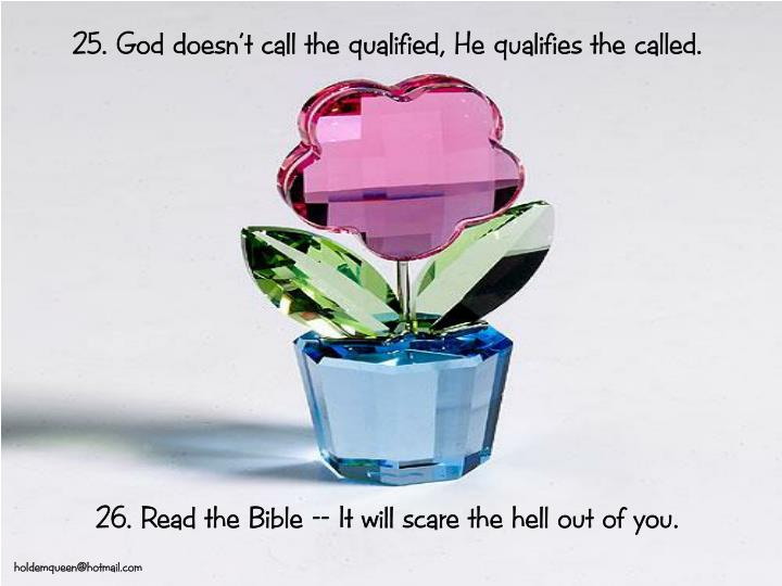 25. God doesn't call the qualified, He qualifies the called.