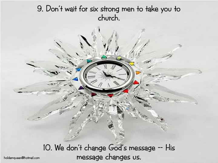 9. Don't wait for six strong men to take you to church.