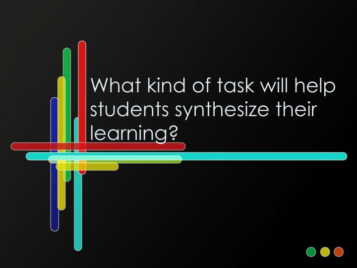 What kind of task will help students synthesize their learning?