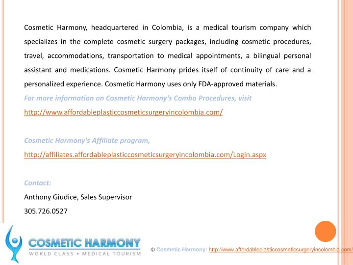 Cosmetic Harmony, headquartered in Colombia, is a medical tourism company which specializes in the complete cosmetic surgery packages, including cosmetic procedures, travel, accommodations, transportation to medical appointments, a bilingual personal assistant and medications. Cosmetic Harmony prides itself of continuity of care and a personalized experience. Cosmetic Harmony uses only FDA-approved materials