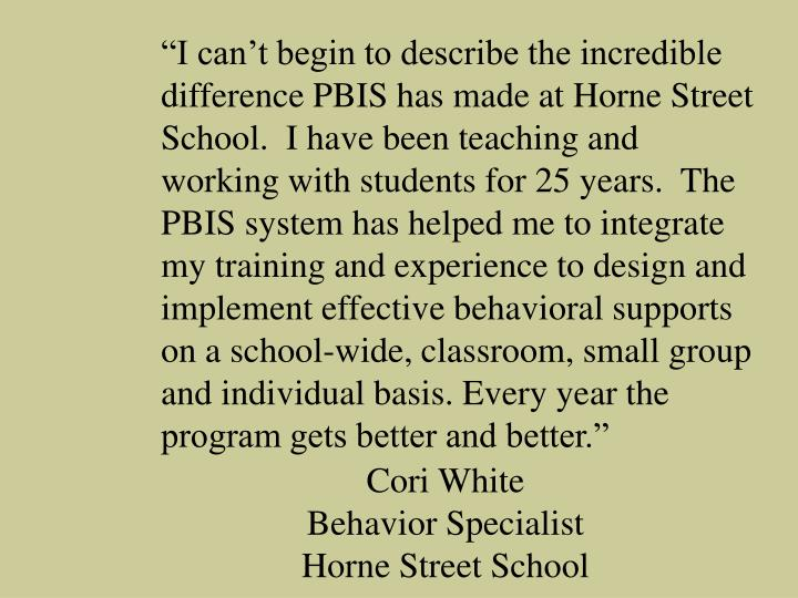 """I can't begin to describe the incredible difference PBIS has made at Horne Street School.  I have been teaching and working with students for 25 years.  The PBIS system has helped me to integrate my training and experience to design and implement effective behavioral supports on a school-wide, classroom, small group and individual basis. Every year the program gets better and better."""