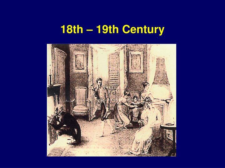 18th – 19th Century