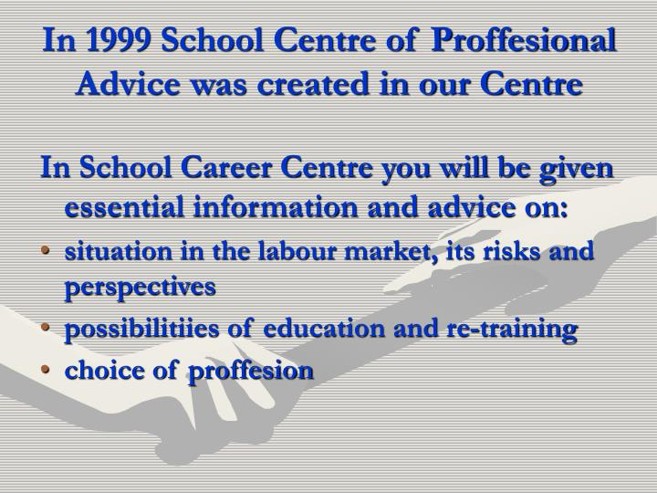 In 1999 School Centre of Proffesional Advice was created in our Centre