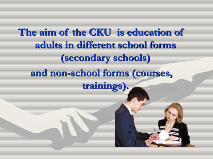 The aim of the CKU  is education of adults in different school forms (secondary schools)