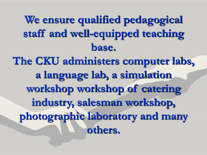 We ensure qualified pedagogical staff and well-equipped teaching base.