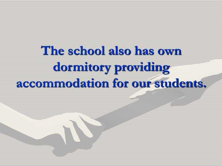 The school also has own dormitory providing accommodation for our students.