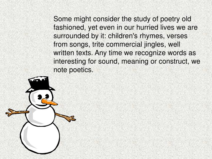 Some might consider the study of poetry old fashioned, yet even in our hurried lives we are surrounded by it: children's rhymes, verses from songs, trite commercial jingles, well written texts. Any time we recognize words as interesting for sound, meaning or construct, we note poetics.