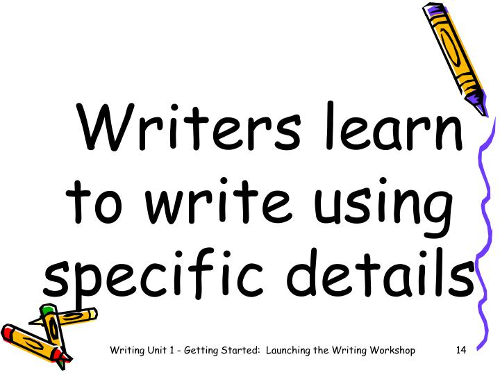Writers learn to write using specific details