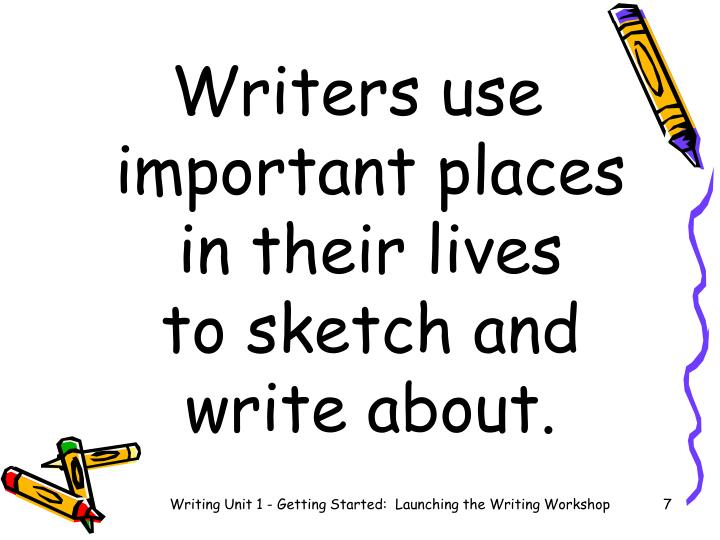 Writers use important places in their lives      to sketch and write about.