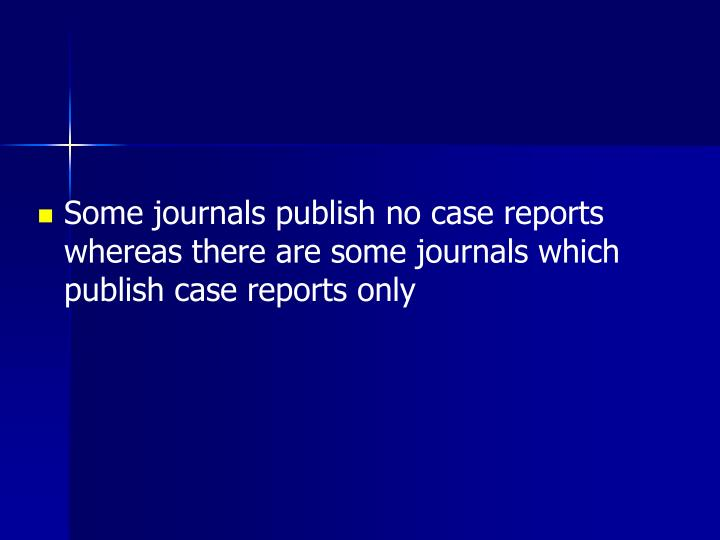 Some journals publish no case reports whereas there are some journals which publish case reports onl...