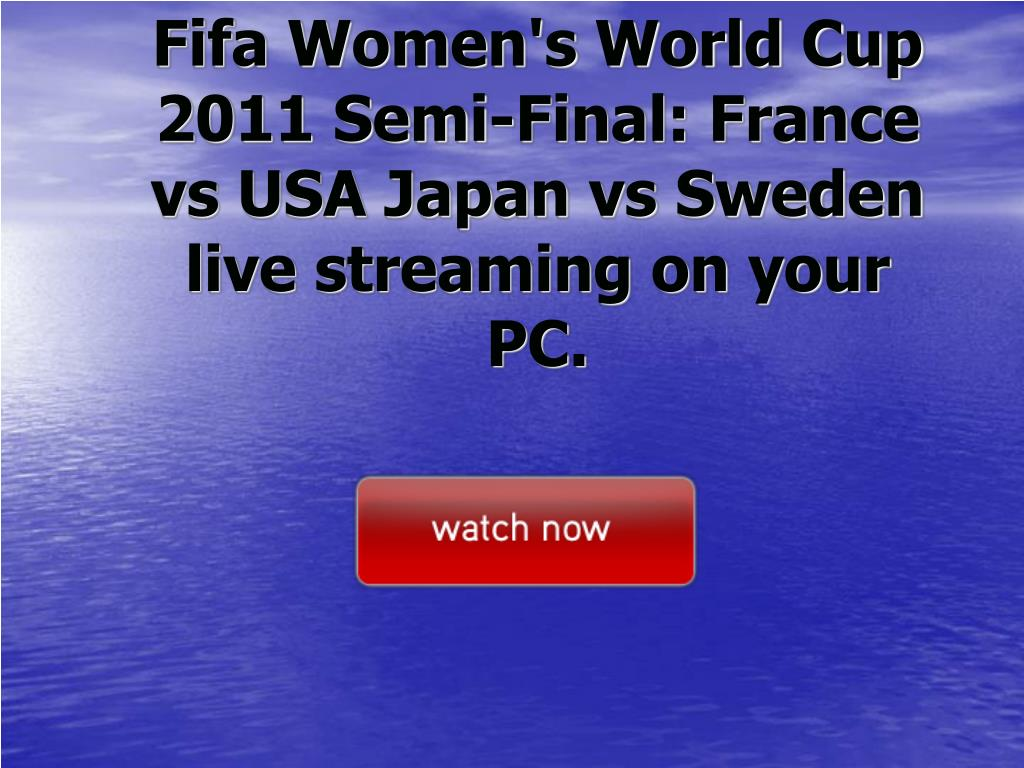 Fifa Women's World Cup 2011 Semi-Final: France vs USA Japan vs Sweden live streaming on your PC.