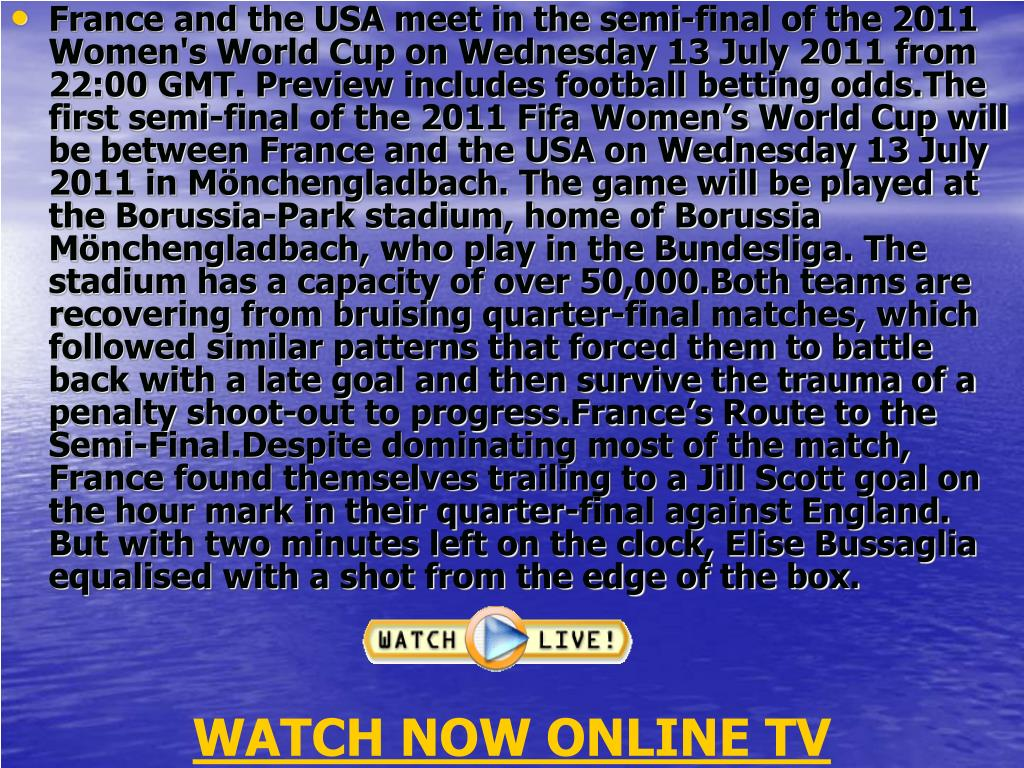 France and the USA meet in the semi-final of the 2011 Women's World Cup on Wednesday 13 July 2011 from 22:00 GMT. Preview includes football betting odds.The first semi-final of the 2011 Fifa Women's World Cup will be between France and the USA on Wednesday 13 July 2011 in Mönchengladbach. The game will be played at the Borussia-Park stadium, home of Borussia Mönchengladbach, who play in the Bundesliga. The stadium has a capacity of over 50,000.Both teams are recovering from bruising quarter-final matches, which followed similar patterns that forced them to battle back with a late goal and then survive the trauma of a penalty shoot-out to progress.France's Route to the Semi-Final.Despite dominating most of the match, France found themselves trailing to a Jill Scott goal on the hour mark in their quarter-final against England. But with two minutes left on the clock, Elise Bussaglia equalised with a shot from the edge of the box.
