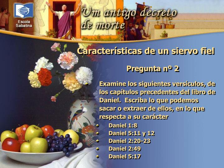 Examine los siguientes versículos, de los capítulos precedentes del libro de Daniel.  Escriba lo que podemos sacar o extraer de ellos, en lo que respecta a su carácter