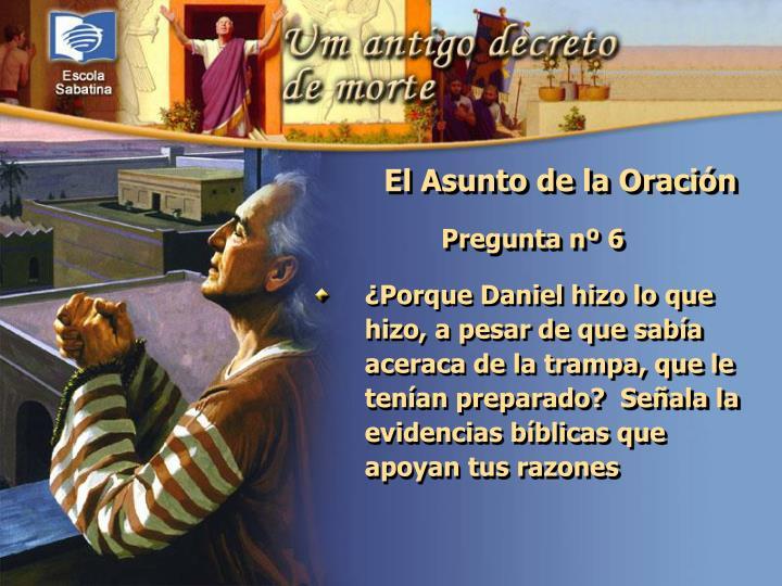 ¿Porque Daniel hizo lo que hizo, a pesar de que sabía aceraca de la trampa, que le tenían preparado?  Señala la evidencias bíblicas que apoyan tus razones