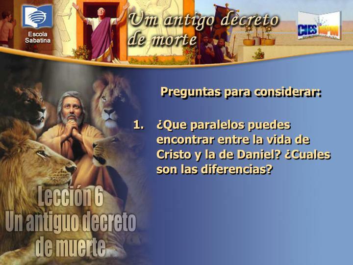 ¿Que paralelos puedes encontrar entre la vida de Cristo y la de Daniel? ¿Cuales son las diferencias?