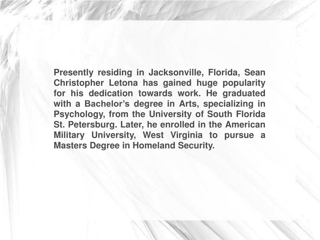 Presently residing in Jacksonville, Florida, Sean Christopher Letona has gained huge popularity for his dedication towards work. He graduated with a Bachelor's degree in Arts, specializing in Psychology, from the University of South Florida St. Petersburg. Later, he enrolled in the American Military University, West Virginia to pursue a Masters Degree in Homeland Security.