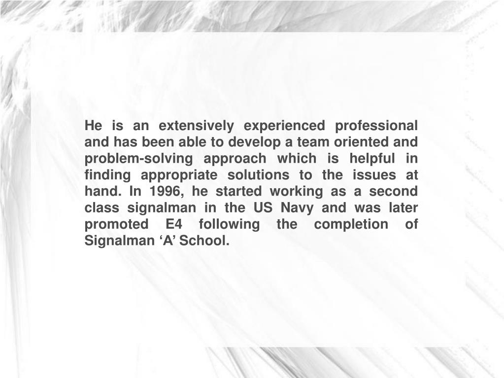 He is an extensively experienced professional and has been able to develop a team oriented and problem-solving approach which is helpful in finding appropriate solutions to the issues at hand. In 1996, he started working as a second class signalman in the US Navy and was later promoted E4 following the completion of Signalman 'A' School.