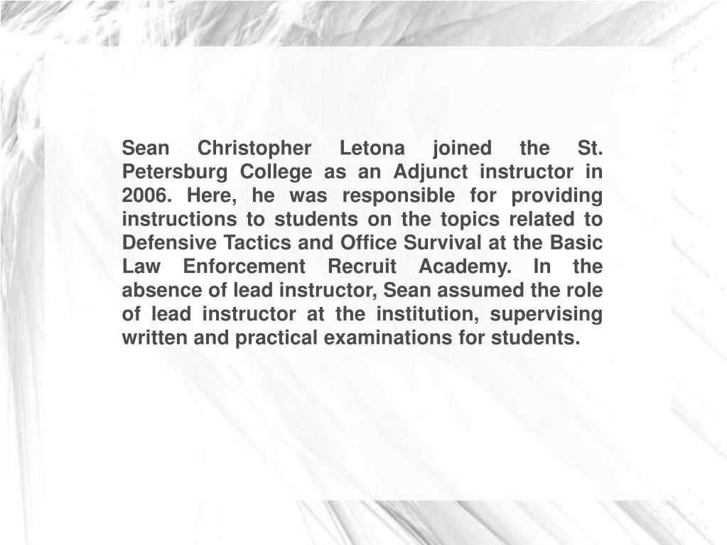 Sean Christopher Letona joined the St. Petersburg College as an Adjunct instructor in 2006. Here, he was responsible for providing instructions to students on the topics related to Defensive Tactics and Office Survival at the Basic Law Enforcement Recruit Academy. In the absence of lead instructor, Sean assumed the role of lead instructor at the institution, supervising written and practical examinations for students.
