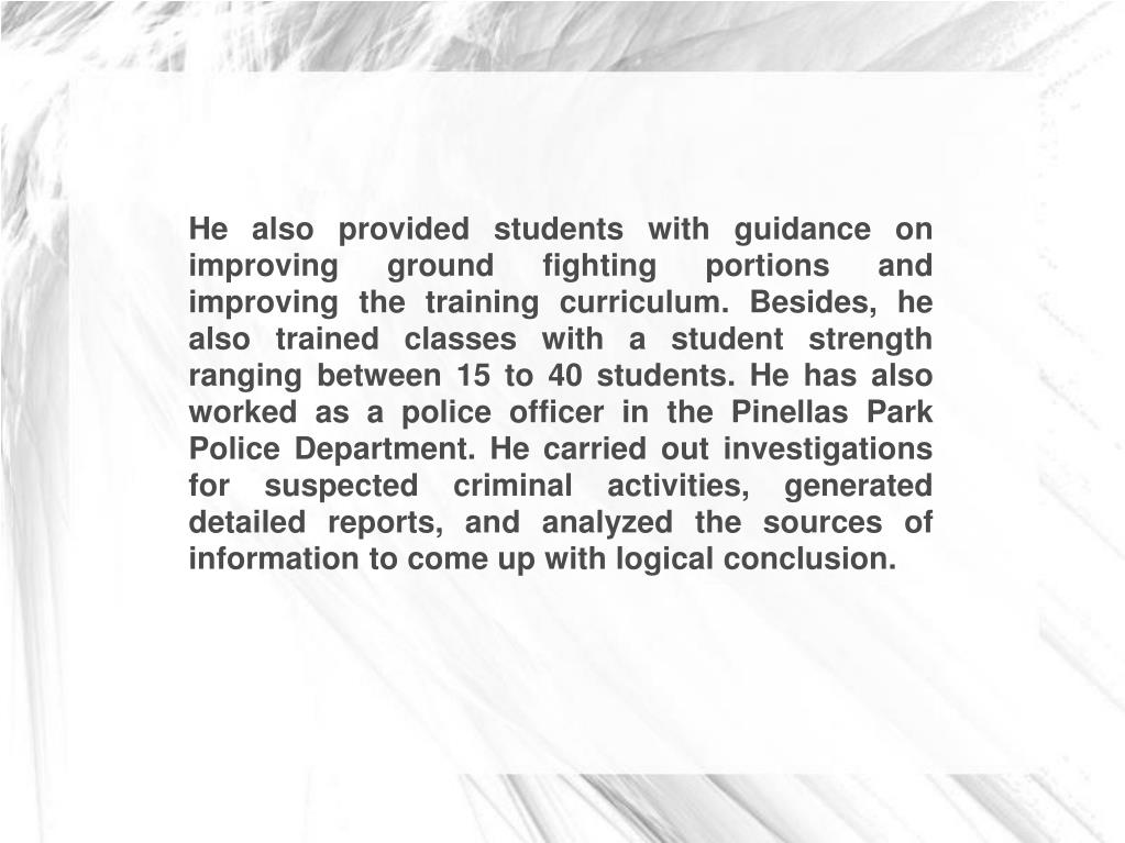 He also provided students with guidance on improving ground fighting portions and improving the training curriculum. Besides, he also trained classes with a student strength ranging between 15 to 40 students. He has also worked as a police officer in the Pinellas Park Police Department. He carried out investigations for suspected criminal activities, generated detailed reports, and analyzed the sources of information to come up with logical conclusion.