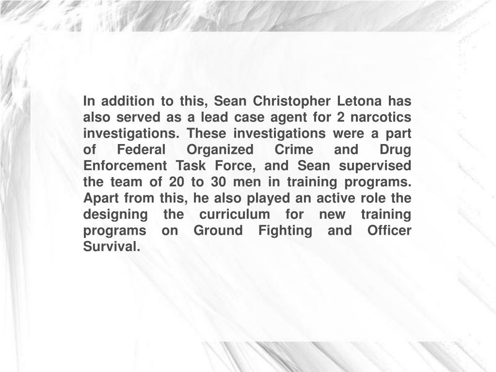 In addition to this, Sean Christopher Letona has also served as a lead case agent for 2 narcotics investigations. These investigations were a part of Federal Organized Crime and Drug Enforcement Task Force, and Sean supervised the team of 20 to 30 men in training programs. Apart from this, he also played an active role the designing the curriculum for new training programs on Ground Fighting and Officer Survival.