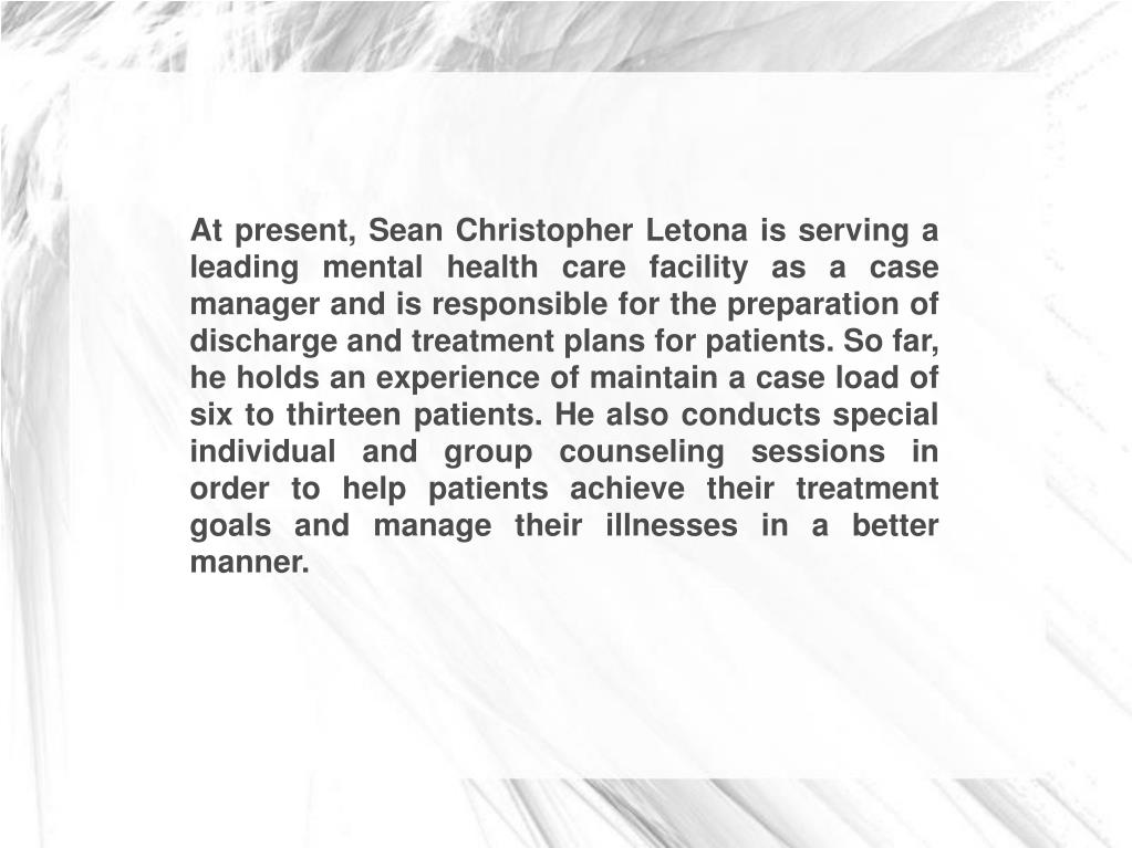 At present, Sean Christopher Letona is serving a leading mental health care facility as a case manager and is responsible for the preparation of discharge and treatment plans for patients. So far, he holds an experience of maintain a case load of six to thirteen patients. He also conducts special individual and group counseling sessions in order to help patients achieve their treatment goals and manage their illnesses in a better manner.