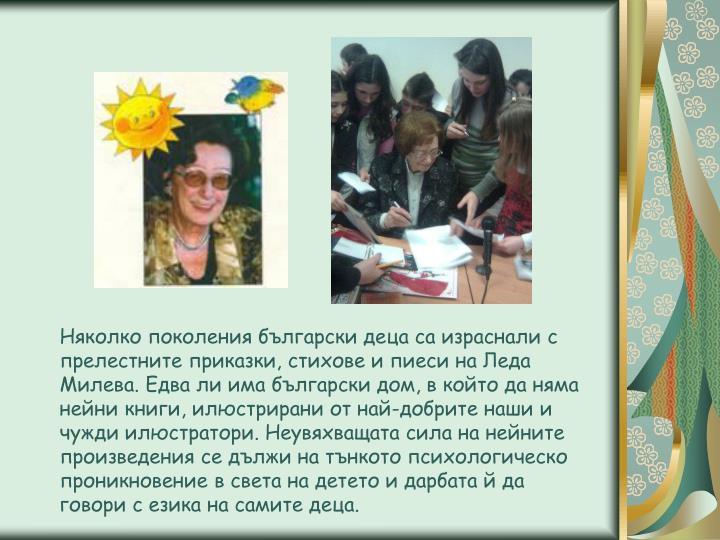 Няколко поколения български деца са израснали с прелестните приказки, стихове и пиеси на Леда Милева. Едва ли има български дом, в който да няма нейни книги, илюстрирани от най-добрите наши и чужди илюстратори. Неувяхващата сила на нейните произведения се дължи на тънкото психологическо проникновение в света на детето и дарбата й да говори с езика на самите деца.