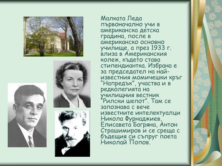 """Малката Леда първоначално учи в американска детска градина, после в американско основно училище, а през 1933 г. влиза в Американския колеж, където става стипендиантка. Избрана е за председател на най-известния момичешки кръг """"Напредък"""", участва и в редколегията на училищния вестник """"Рилски шепот"""". Там се запознава с вече известните интелектуалци Никола Фурнаджиев, Елисавета Багряна, Антон Страшимиров и се среща с бъдещия си съпруг поета Николай Попов."""