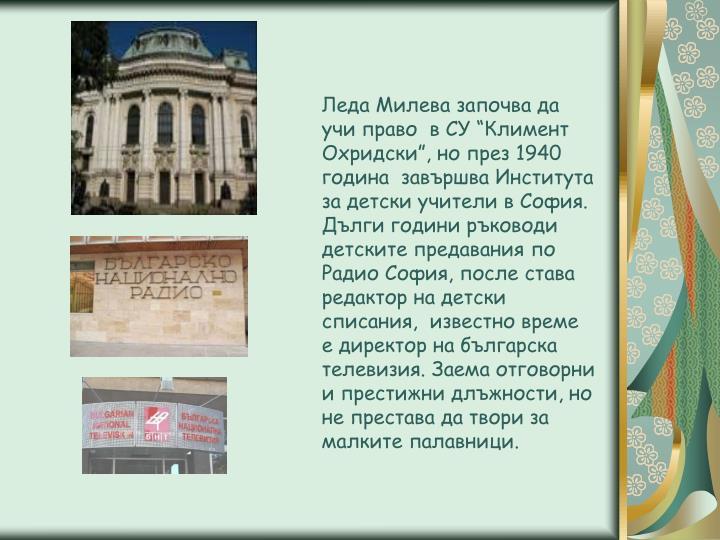 """Леда Милева започва да учи право  в СУ """"Климент Охридски"""", но през 1940 година  завършва Института за детски учители в София."""