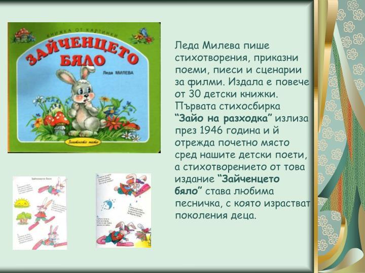 Леда Милева пише стихотворения, приказни поеми, пиеси и сценарии за филми. Издала е повече от 30 детски книжки.