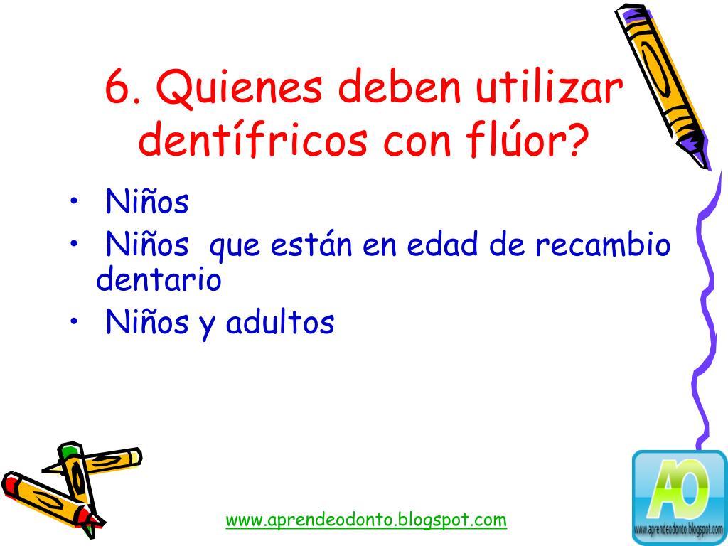 6. Quienes deben utilizar dentífricos con flúor?