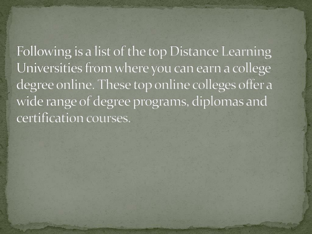 Following is a list of the top Distance Learning Universities from where you can earn a college degree online. These top online colleges offer a wide range of degree programs, diplomas and certification courses.
