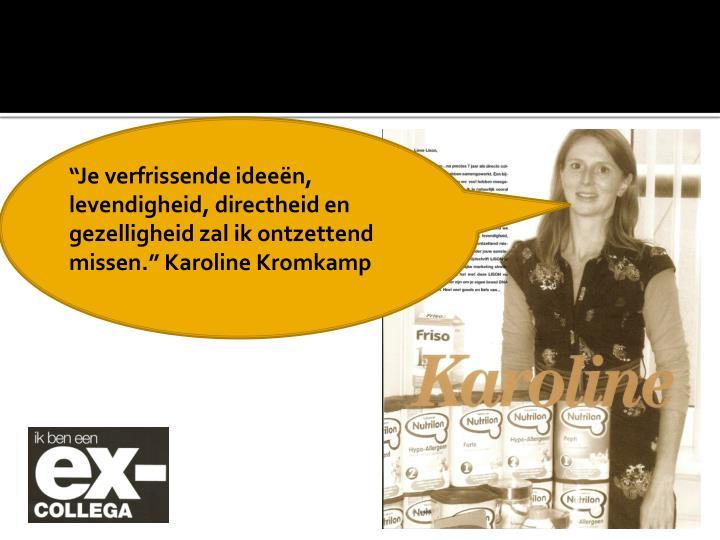 """Je verfrissende ideeën, levendigheid, directheid en gezelligheid zal ik ontzettend missen."" Karoline Kromkamp"