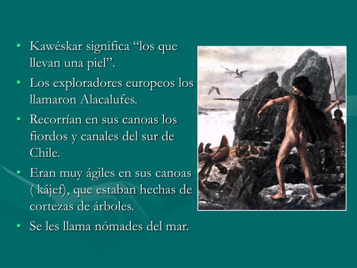 """Kawéskar significa """"los que llevan una piel""""."""