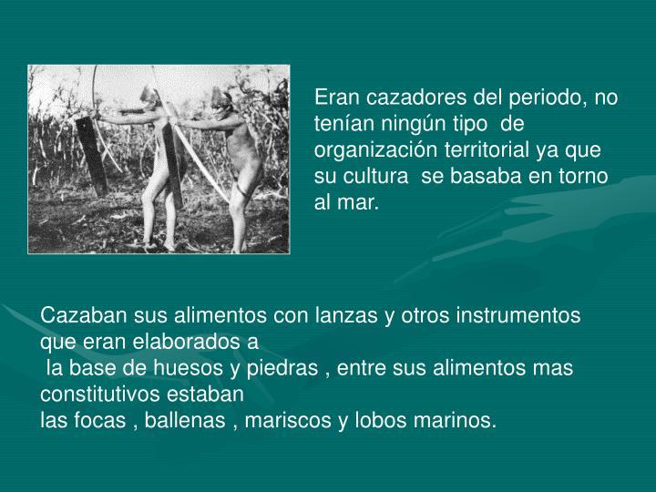 Eran cazadores del periodo, no tenían ningún tipo  de organización territorial ya que su cultura  se basaba en torno al mar.